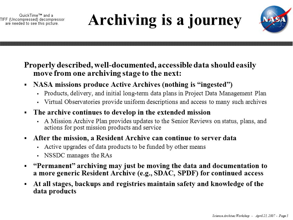 Science Archives Workshop - April 25, 2007 - Page 5 Archiving is a journey Properly described, well-documented, accessible data should easily move from one archiving stage to the next:  NASA missions produce Active Archives (nothing is ingested )  Products, delivery, and initial long-term data plans in Project Data Management Plan  Virtual Observatories provide uniform descriptions and access to many such archives  The archive continues to develop in the extended mission  A Mission Archive Plan provides updates to the Senior Reviews on status, plans, and actions for post mission products and service  After the mission, a Resident Archive can continue to server data  Active upgrades of data products to be funded by other means  NSSDC manages the RAs  Permanent archiving may just be moving the data and documentation to a more generic Resident Archive (e.g., SDAC, SPDF) for continued access  At all stages, backups and registries maintain safety and knowledge of the data products