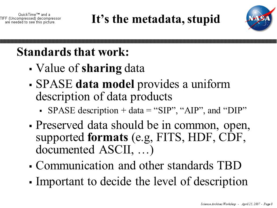 Science Archives Workshop - April 25, 2007 - Page 8 It's the metadata, stupid Standards that work:  Value of sharing data  SPASE data model provides a uniform description of data products  SPASE description + data = SIP , AIP , and DIP  Preserved data should be in common, open, supported formats (e.g, FITS, HDF, CDF, documented ASCII, …)  Communication and other standards TBD  Important to decide the level of description