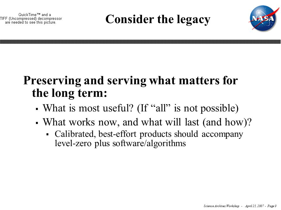 Science Archives Workshop - April 25, 2007 - Page 9 Consider the legacy Preserving and serving what matters for the long term:  What is most useful.