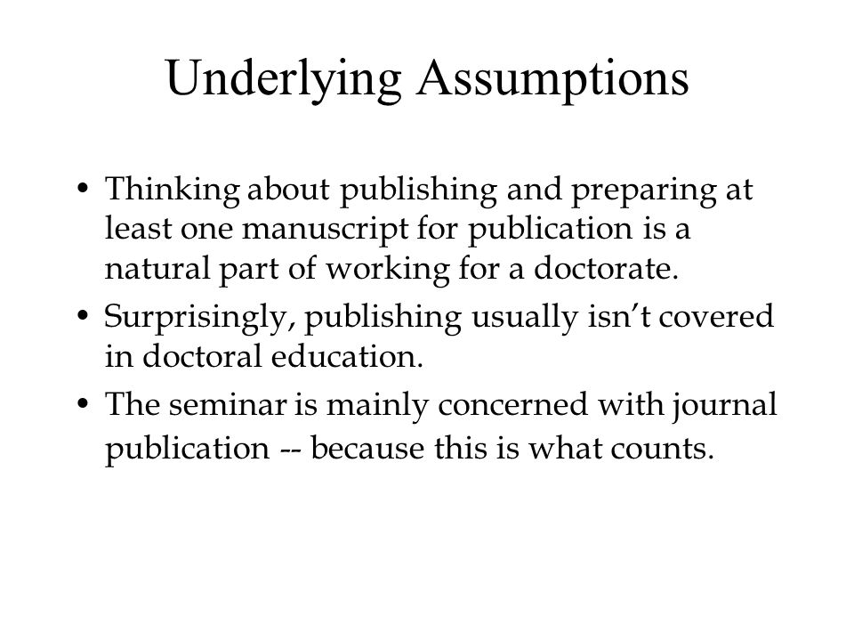 Underlying Assumptions Thinking about publishing and preparing at least one manuscript for publication is a natural part of working for a doctorate.