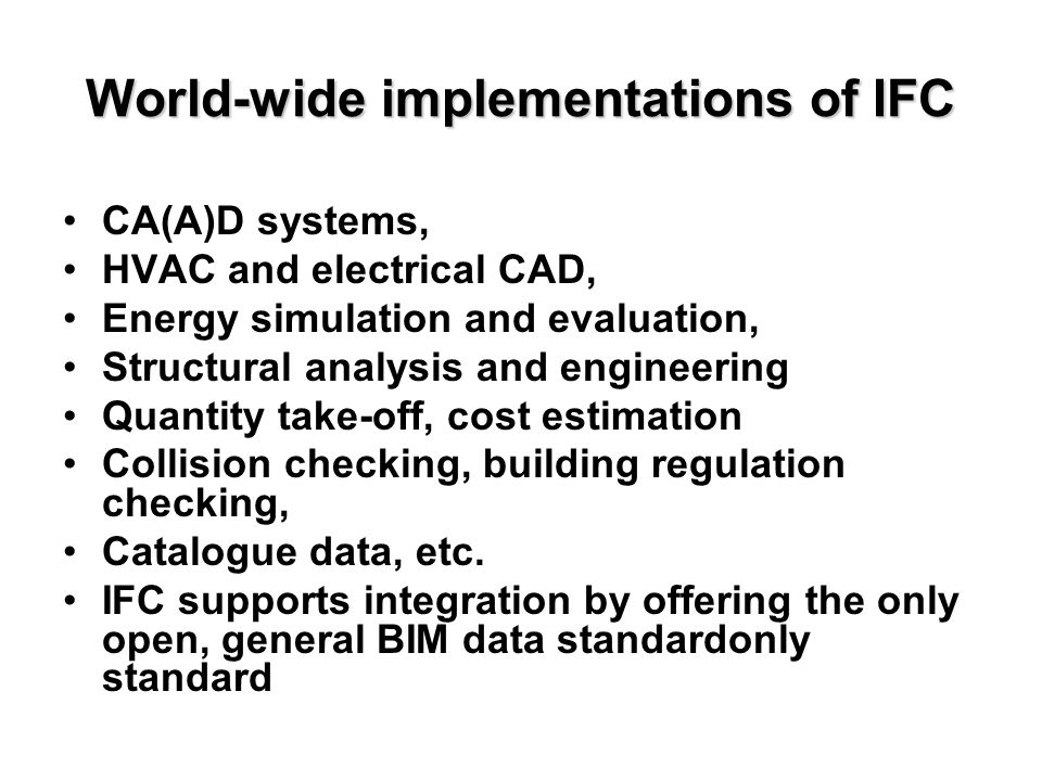 World-wide implementations of IFC CA(A)D systems, HVAC and electrical CAD, Energy simulation and evaluation, Structural analysis and engineering Quantity take-off, cost estimation Collision checking, building regulation checking, Catalogue data, etc.