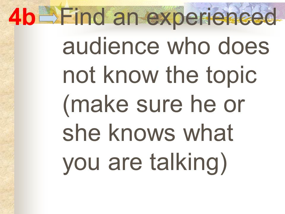 4b Find an experienced audience who does not know the topic (make sure he or she knows what you are talking)