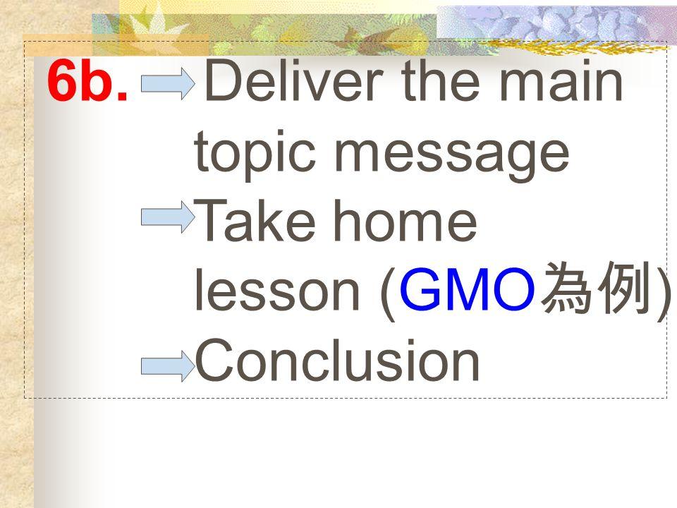 6b. Deliver the main topic message Take home lesson (GMO 為例 ) Conclusion
