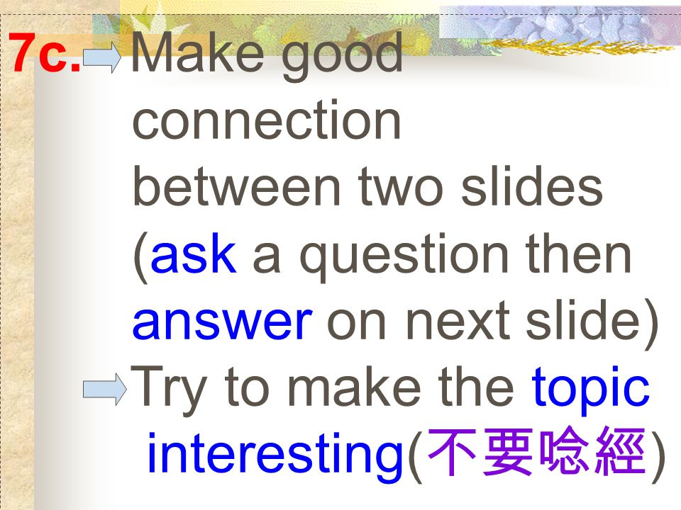 7c. Make good connection between two slides (ask a question then answer on next slide) Try to make the topic interesting( 不要唸經 )