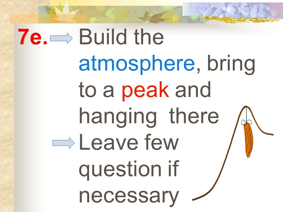 7e. Build the atmosphere, bring to a peak and hanging there Leave few question if necessary