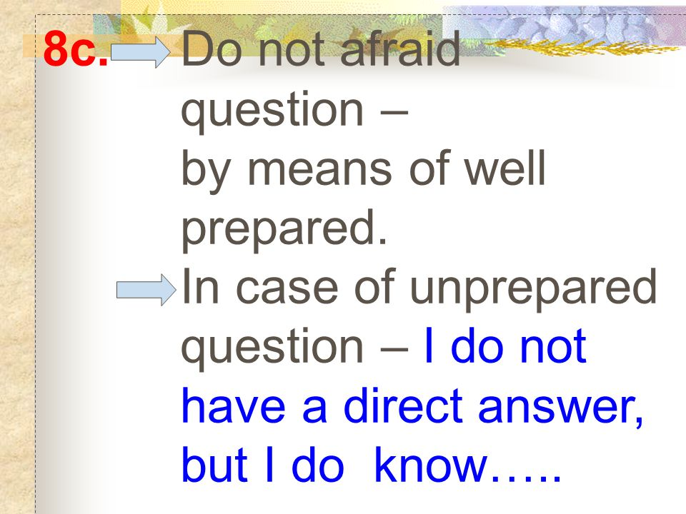8c. Do not afraid question – by means of well prepared.
