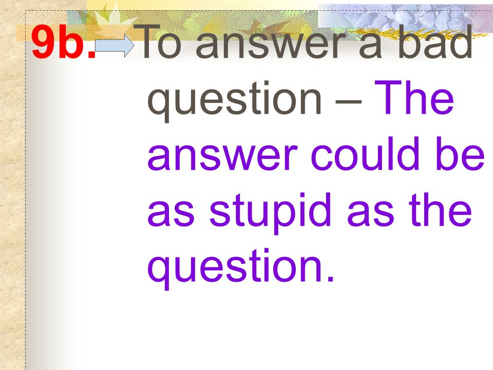 9b. To answer a bad question – The answer could be as stupid as the question.