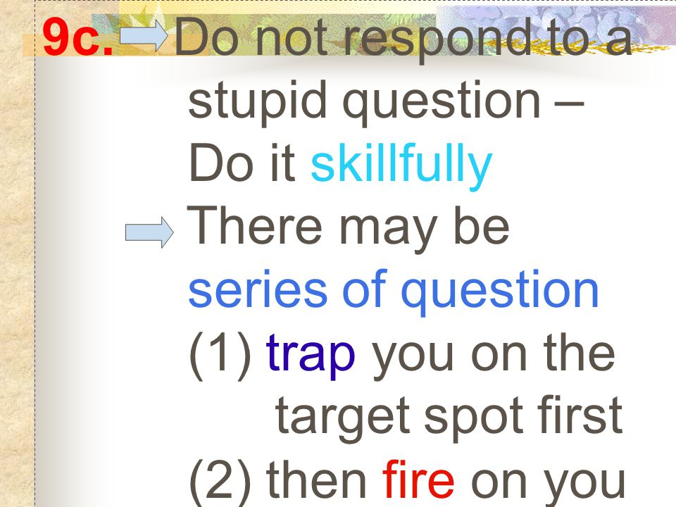 9c. Do not respond to a stupid question – Do it skillfully There may be series of question (1) trap you on the target spot first (2) then fire on you