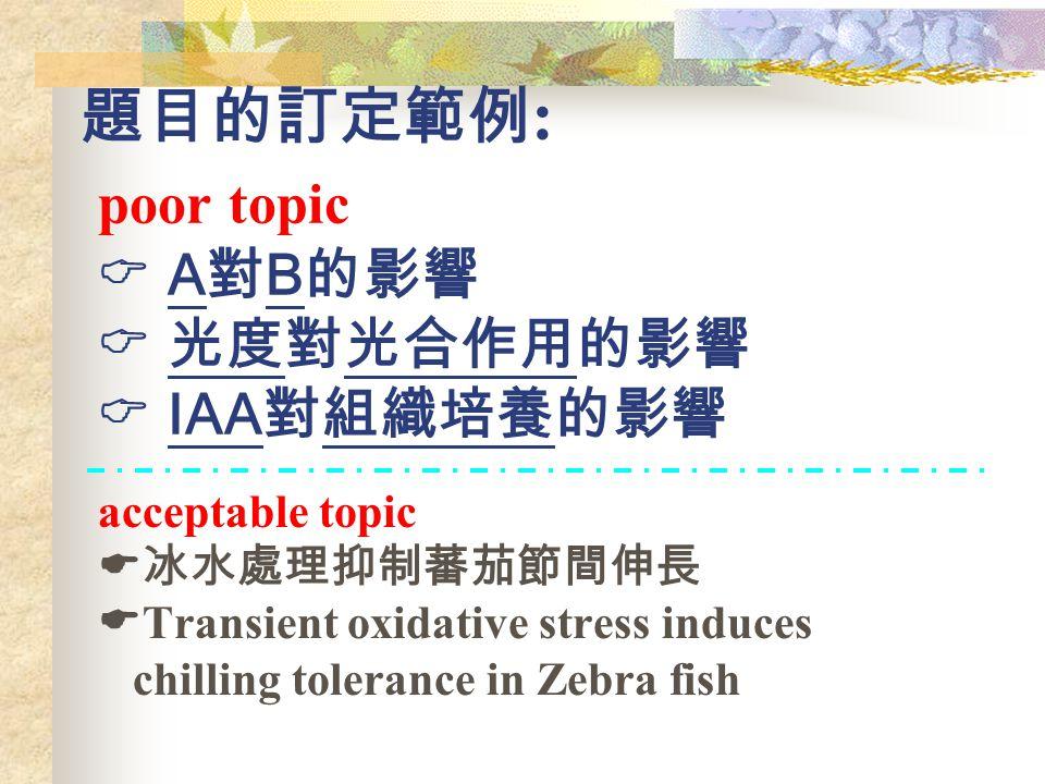 題目的訂定範例 : poor topic  A 對 B 的影響  光度對光合作用的影響  IAA 對組織培養的影響 acceptable topic  冰水處理抑制蕃茄節間伸長  Transient oxidative stress induces chilling tolerance in Zebra fish