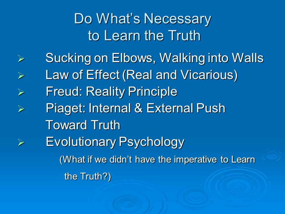 Do What's Necessary to Learn the Truth  Sucking on Elbows, Walking into Walls  Law of Effect (Real and Vicarious)  Freud: Reality Principle  Piaget: Internal & External Push Toward Truth Toward Truth  Evolutionary Psychology (What if we didn't have the imperative to Learn (What if we didn't have the imperative to Learn the Truth?) the Truth?)