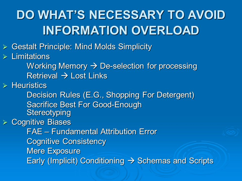 DO WHAT'S NECESSARY TO AVOID INFORMATION OVERLOAD  Gestalt Principle: Mind Molds Simplicity  Limitations Working Memory  De-selection for processin