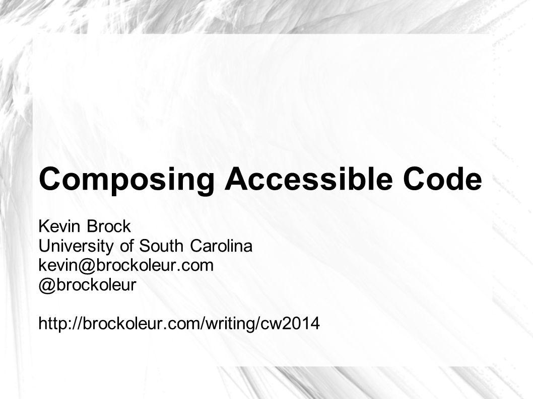 Composing Accessible Code Kevin Brock University of South Carolina kevin@brockoleur.com @brockoleur http://brockoleur.com/writing/cw2014
