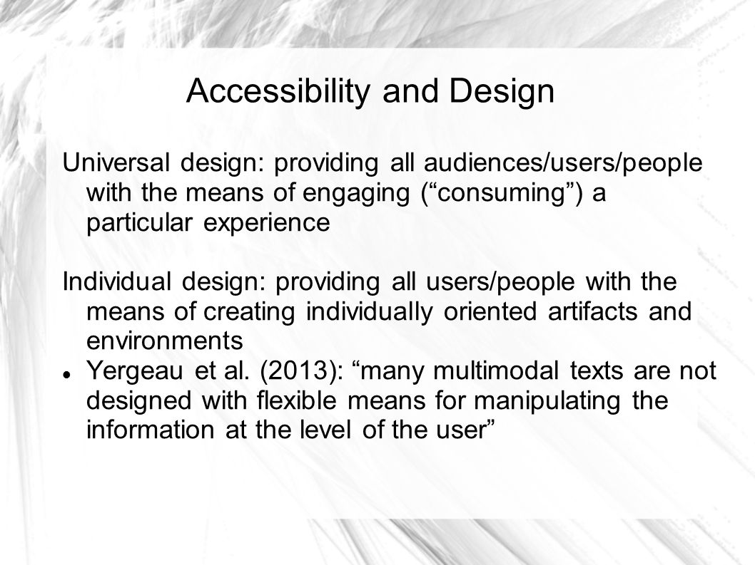 Accessibility and Design Universal design: providing all audiences/users/people with the means of engaging ( consuming ) a particular experience Individual design: providing all users/people with the means of creating individually oriented artifacts and environments Yergeau et al.
