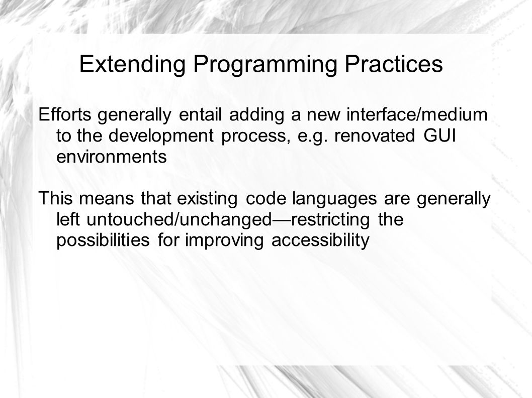 Extending Programming Practices Efforts generally entail adding a new interface/medium to the development process, e.g. renovated GUI environments Thi