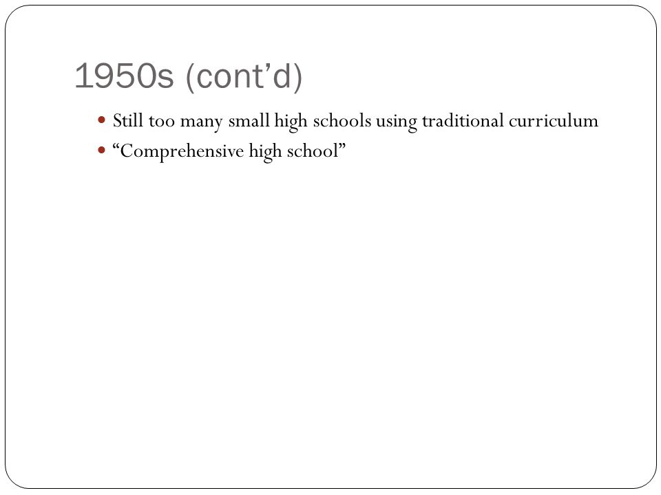 1950s (cont'd) Still too many small high schools using traditional curriculum Comprehensive high school
