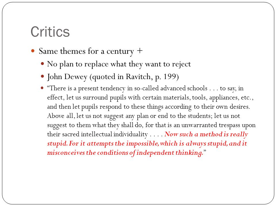 Critics Same themes for a century + No plan to replace what they want to reject John Dewey (quoted in Ravitch, p.