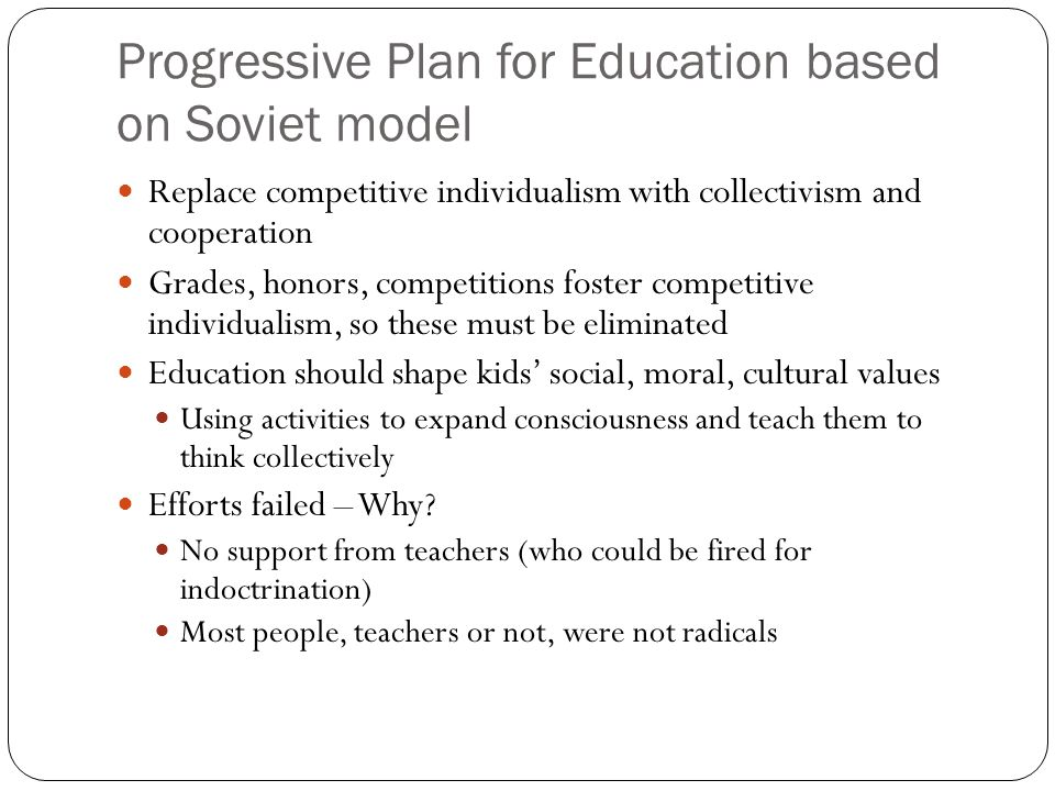 Progressive Plan for Education based on Soviet model Replace competitive individualism with collectivism and cooperation Grades, honors, competitions foster competitive individualism, so these must be eliminated Education should shape kids' social, moral, cultural values Using activities to expand consciousness and teach them to think collectively Efforts failed – Why.
