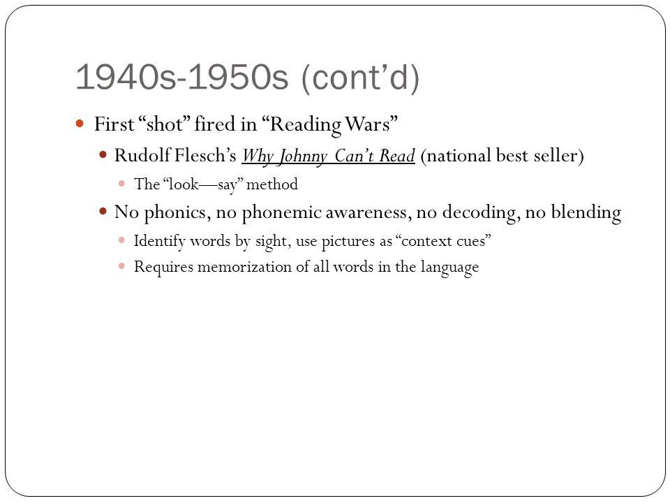 1940s-1950s (cont'd) First shot fired in Reading Wars Rudolf Flesch's Why Johnny Can't Read (national best seller) The look—say method No phonics, no phonemic awareness, no decoding, no blending Identify words by sight, use pictures as context cues Requires memorization of all words in the language