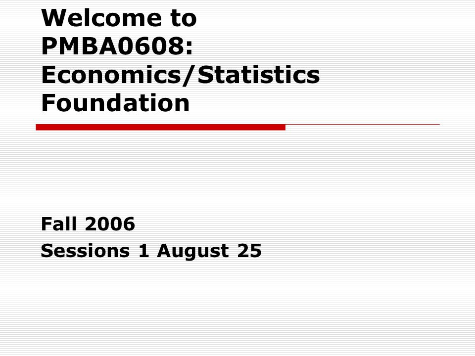 Welcome to PMBA0608: Economics/Statistics Foundation Fall 2006 Sessions 1 August 25