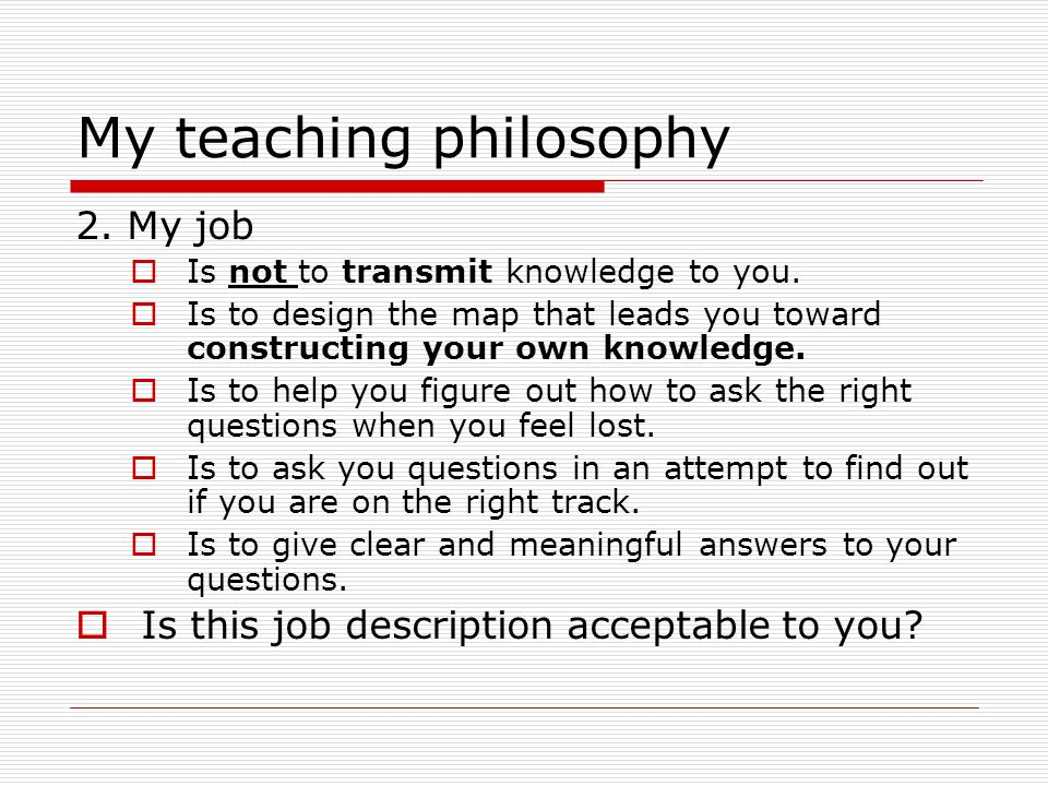 My teaching philosophy 1.Assumptions  Students can read and understand a lot on their own.