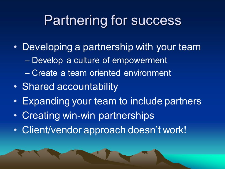 Partnering for success Developing a partnership with your team –Develop a culture of empowerment –Create a team oriented environment Shared accountability Expanding your team to include partners Creating win-win partnerships Client/vendor approach doesn't work!