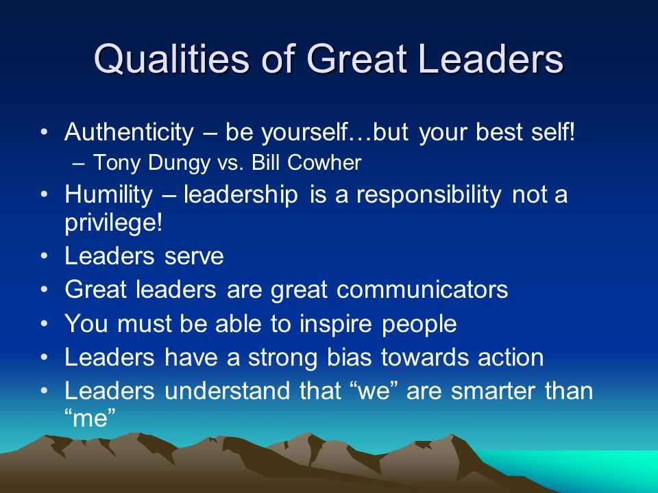 Qualities of Great Leaders Authenticity – be yourself…but your best self.