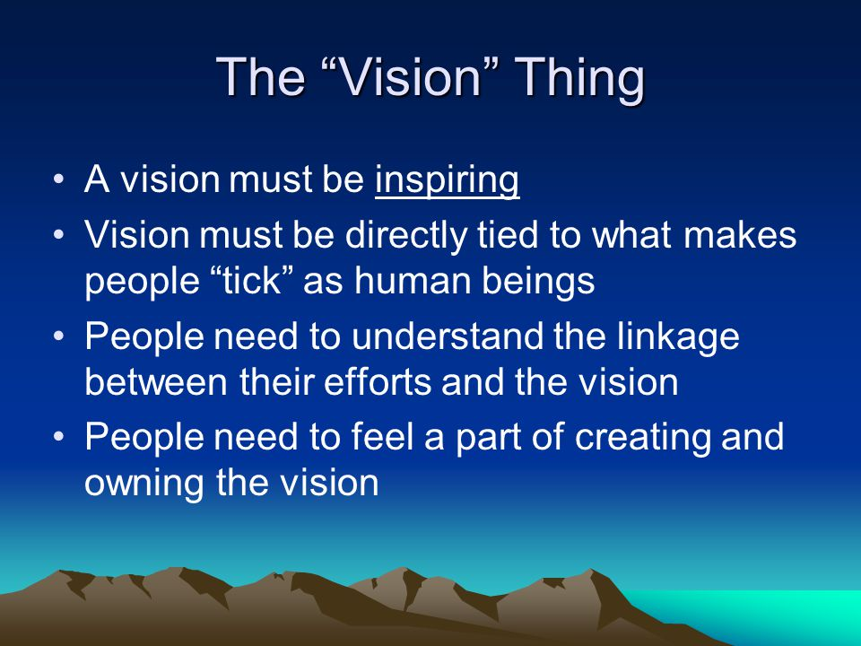 The Vision Thing A vision must be inspiring Vision must be directly tied to what makes people tick as human beings People need to understand the linkage between their efforts and the vision People need to feel a part of creating and owning the vision