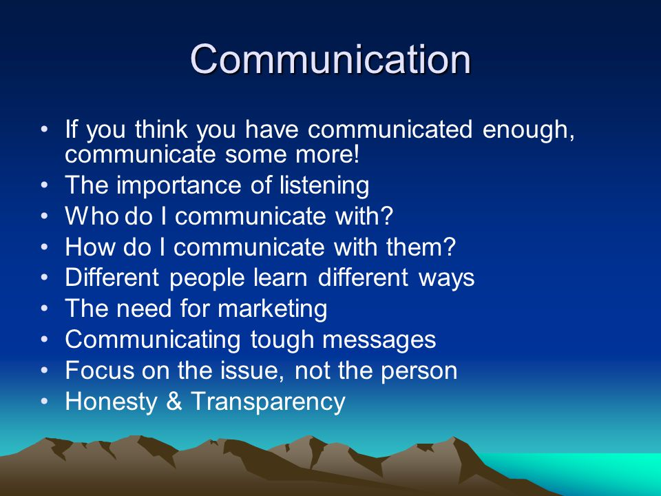 Communication If you think you have communicated enough, communicate some more.