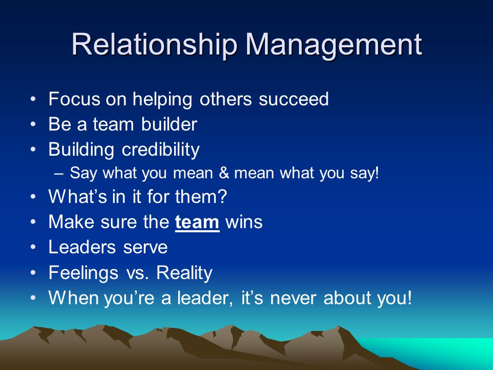 Relationship Management Focus on helping others succeed Be a team builder Building credibility –Say what you mean & mean what you say.