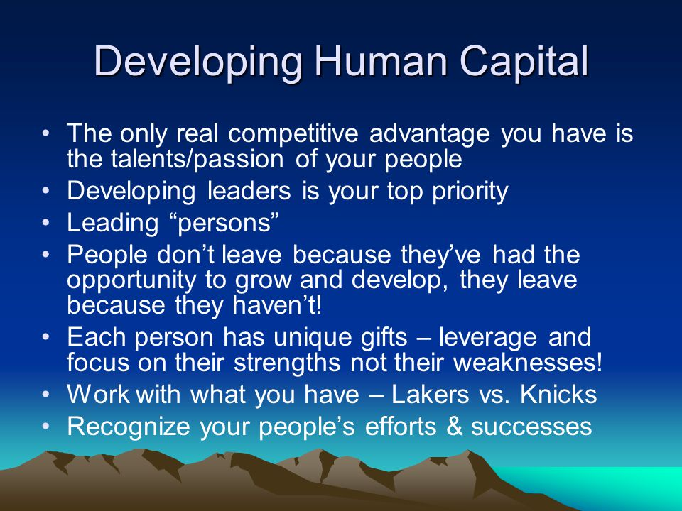 Developing Human Capital The only real competitive advantage you have is the talents/passion of your people Developing leaders is your top priority Leading persons People don't leave because they've had the opportunity to grow and develop, they leave because they haven't.