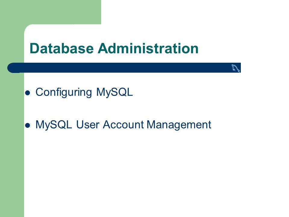 Database Administration Configuring MySQL MySQL User Account Management