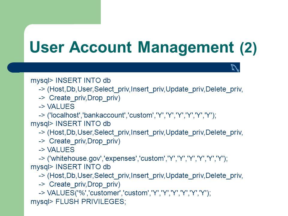 User Account Management (2) mysql> INSERT INTO db -> (Host,Db,User,Select_priv,Insert_priv,Update_priv,Delete_priv, -> Create_priv,Drop_priv) -> VALUES -> ( localhost , bankaccount , custom , Y , Y , Y , Y , Y , Y ); mysql> INSERT INTO db -> (Host,Db,User,Select_priv,Insert_priv,Update_priv,Delete_priv, -> Create_priv,Drop_priv) -> VALUES -> ( whitehouse.gov , expenses , custom , Y , Y , Y , Y , Y , Y ); mysql> INSERT INTO db -> (Host,Db,User,Select_priv,Insert_priv,Update_priv,Delete_priv, -> Create_priv,Drop_priv) -> VALUES( % , customer , custom , Y , Y , Y , Y , Y , Y ); mysql> FLUSH PRIVILEGES;