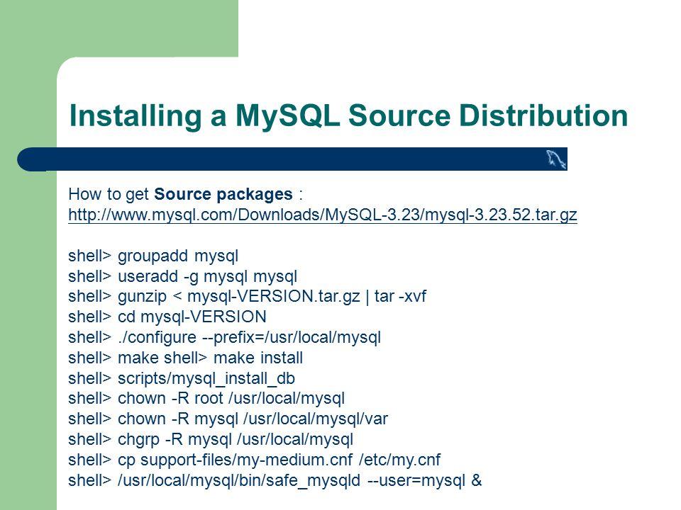 Installing a MySQL Source Distribution How to get Source packages : http://www.mysql.com/Downloads/MySQL-3.23/mysql-3.23.52.tar.gz shell> groupadd mysql shell> useradd -g mysql mysql shell> gunzip < mysql-VERSION.tar.gz | tar -xvf shell> cd mysql-VERSION shell>./configure --prefix=/usr/local/mysql shell> make shell> make install shell> scripts/mysql_install_db shell> chown -R root /usr/local/mysql shell> chown -R mysql /usr/local/mysql/var shell> chgrp -R mysql /usr/local/mysql shell> cp support-files/my-medium.cnf /etc/my.cnf shell> /usr/local/mysql/bin/safe_mysqld --user=mysql &