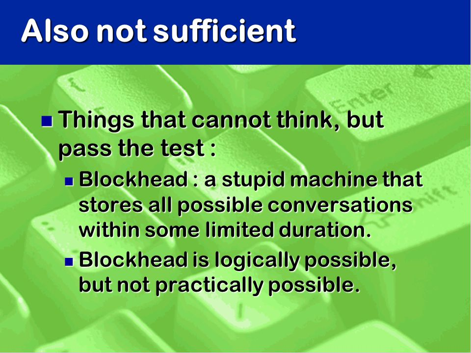 Also not sufficient n Things that cannot think, but pass the test : n Blockhead : a stupid machine that stores all possible conversations within some limited duration.