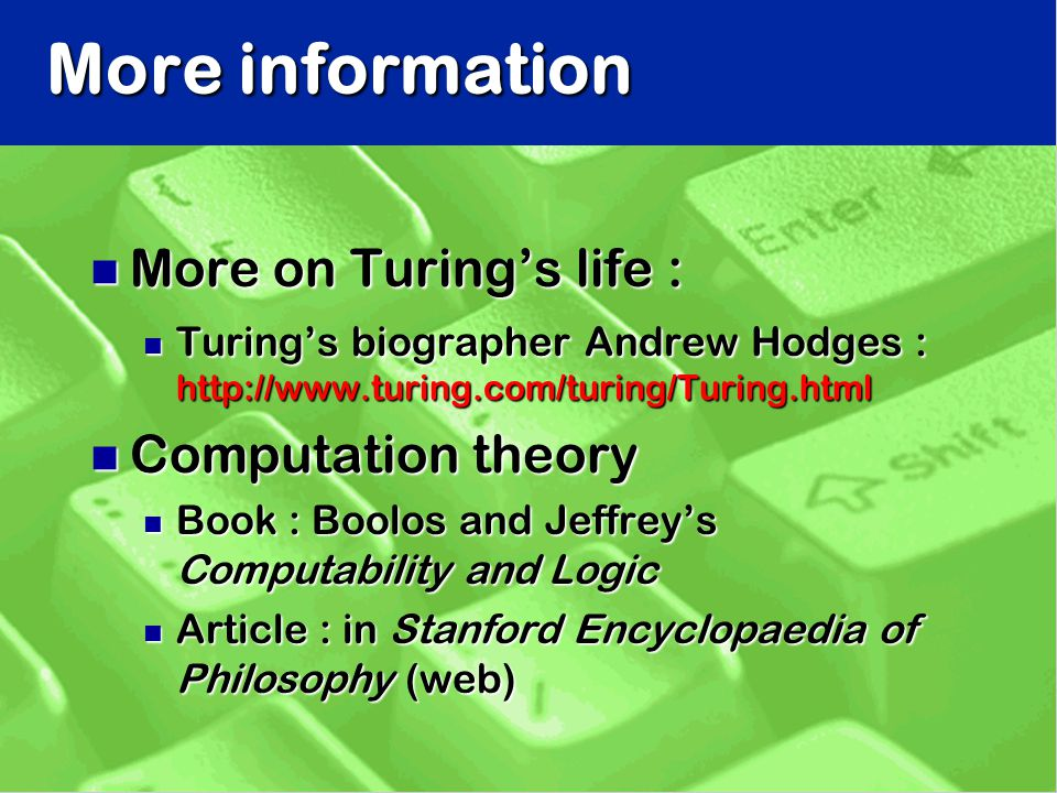 More information n More on Turing's life : n Turing's biographer Andrew Hodges : http://www.turing.com/turing/Turing.html n Computation theory n Book : Boolos and Jeffrey's Computability and Logic n Article : in Stanford Encyclopaedia of Philosophy (web)