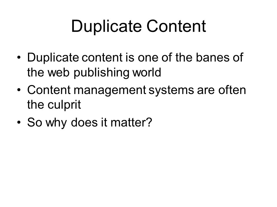 Duplicate Content Duplicate content is one of the banes of the web publishing world Content management systems are often the culprit So why does it matter