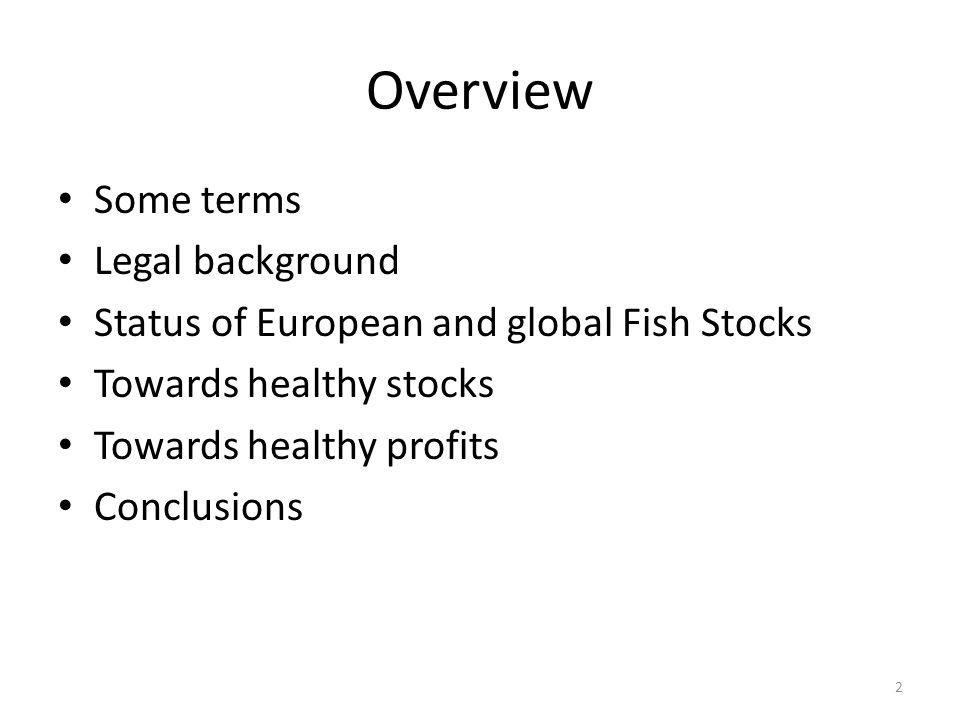 Overview Some terms Legal background Status of European and global Fish Stocks Towards healthy stocks Towards healthy profits Conclusions 2