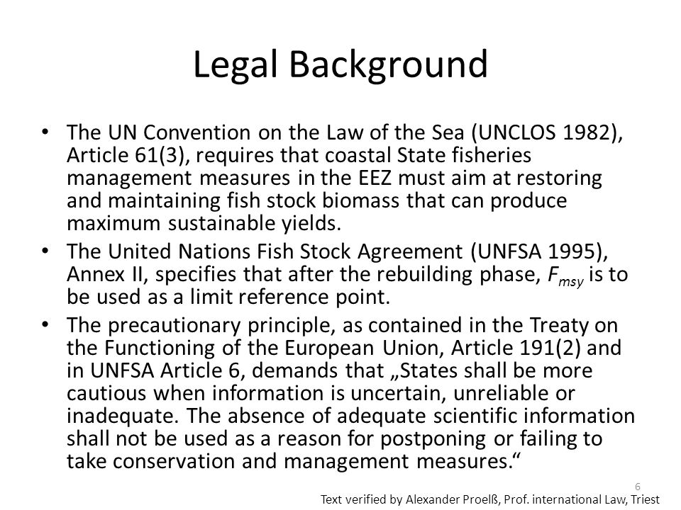 Legal Background The UN Convention on the Law of the Sea (UNCLOS 1982), Article 61(3), requires that coastal State fisheries management measures in the EEZ must aim at restoring and maintaining fish stock biomass that can produce maximum sustainable yields.