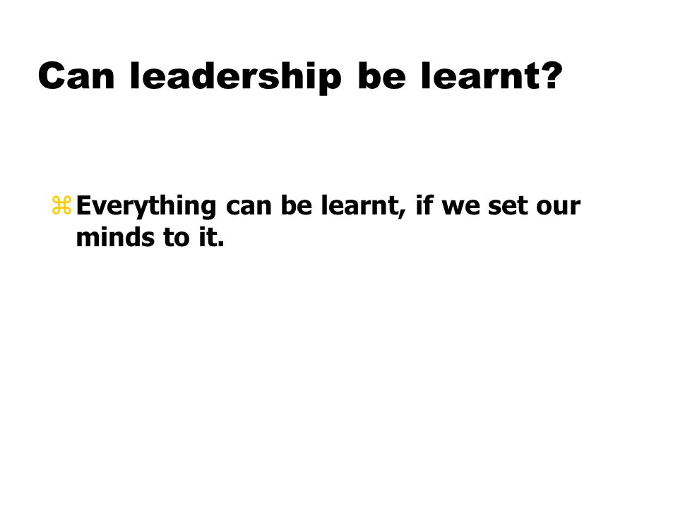 Can leadership be learnt zEverything can be learnt, if we set our minds to it.