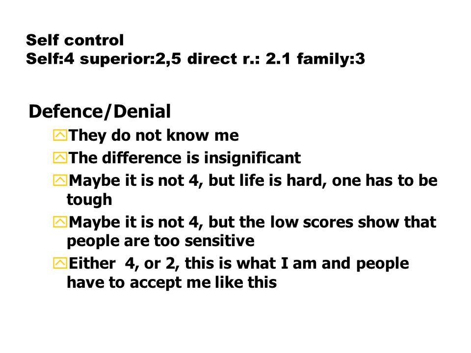 Self control Self:4 superior:2,5 direct r.: 2.1 family:3 Defence/Denial yThey do not know me yThe difference is insignificant yMaybe it is not 4, but life is hard, one has to be tough yMaybe it is not 4, but the low scores show that people are too sensitive yEither 4, or 2, this is what I am and people have to accept me like this