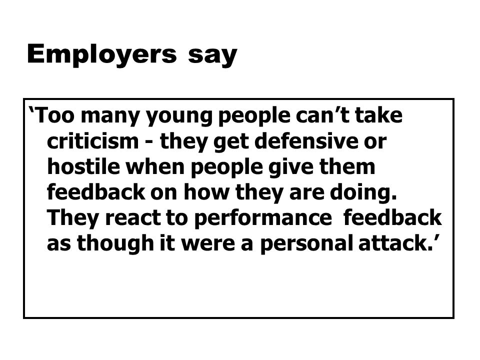 Employers say 'Too many young people can't take criticism - they get defensive or hostile when people give them feedback on how they are doing.