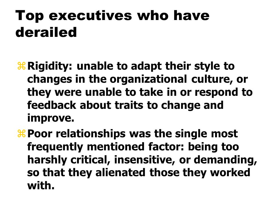 Top executives who have derailed zRigidity: unable to adapt their style to changes in the organizational culture, or they were unable to take in or respond to feedback about traits to change and improve.