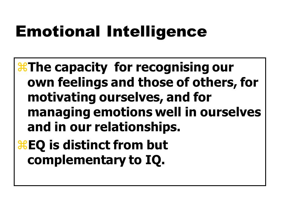 Emotional Intelligence zThe capacity for recognising our own feelings and those of others, for motivating ourselves, and for managing emotions well in ourselves and in our relationships.