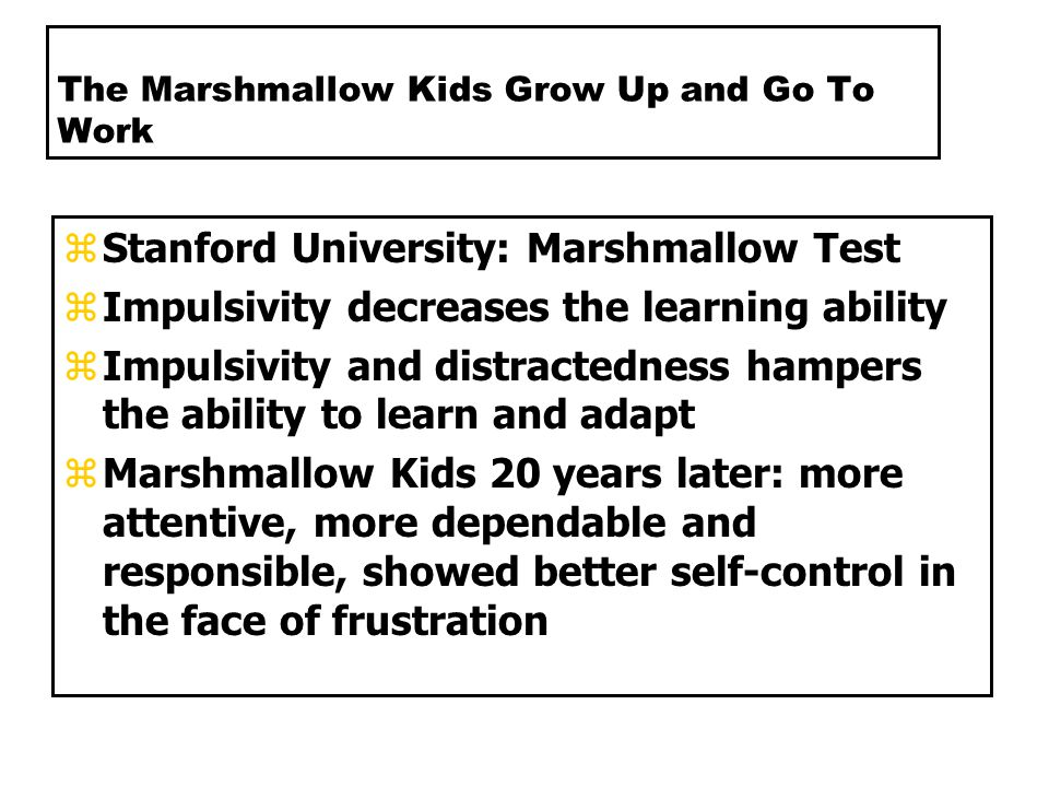 The Marshmallow Kids Grow Up and Go To Work zStanford University: Marshmallow Test zImpulsivity decreases the learning ability zImpulsivity and distractedness hampers the ability to learn and adapt zMarshmallow Kids 20 years later: more attentive, more dependable and responsible, showed better self-control in the face of frustration