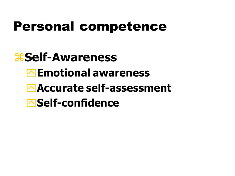 Personal competence zSelf-Awareness yEmotional awareness yAccurate self-assessment ySelf-confidence
