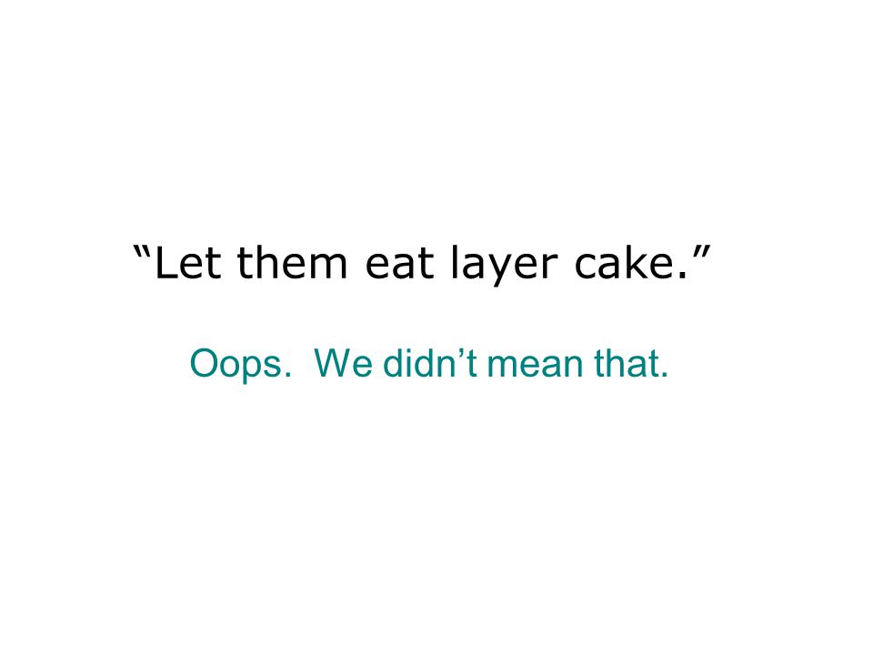 Let them eat layer cake. Oops. We didn't mean that.