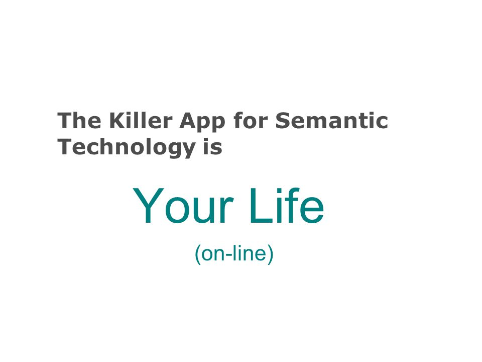 The Killer App for Semantic Technology is Your Life (on-line)