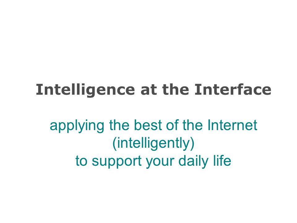 Intelligence at the Interface applying the best of the Internet (intelligently) to support your daily life