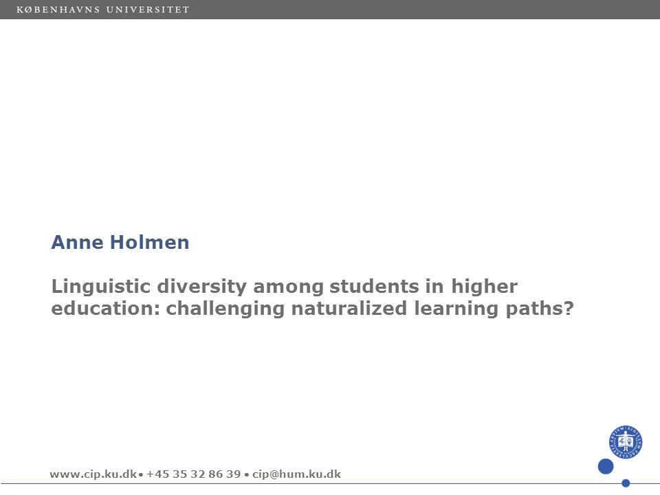 www.cip.ku.dk  +45 35 32 86 39  cip@hum.ku.dk Anne Holmen Linguistic diversity among students in higher education: challenging naturalized learning paths