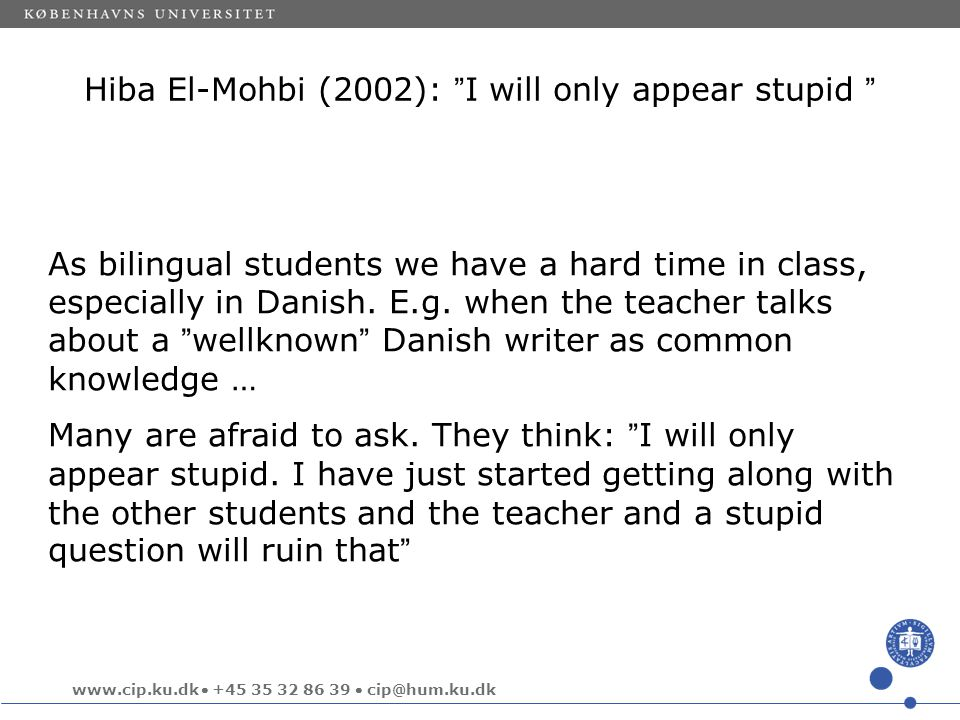www.cip.ku.dk  +45 35 32 86 39  cip@hum.ku.dk Hiba El-Mohbi (2002): I will only appear stupid As bilingual students we have a hard time in class, especially in Danish.